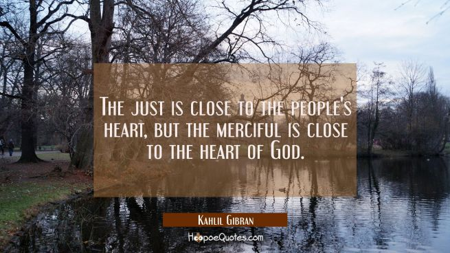 The just is close to the people's heart but the merciful is close to the heart of God.
