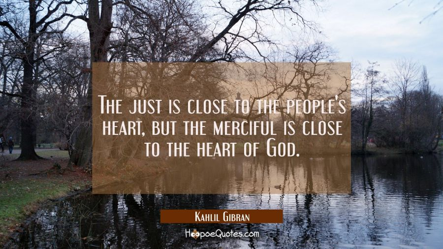 The just is close to the people's heart but the merciful is close to the heart of God. Kahlil Gibran Quotes