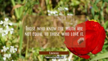 Those who know the truth are not equal to those who love it