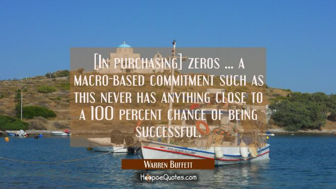 [In purchasing] zeros ... a macro-based commitment such as this never has anything close to a 100 p