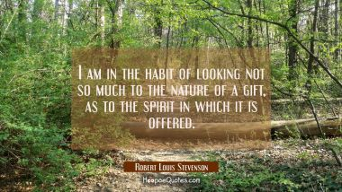 I am in the habit of looking not so much to the nature of a gift as to the spirit in which it is of