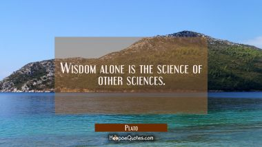 Wisdom alone is the science of other sciences.