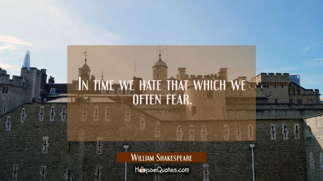 In time we hate that which we often fear.