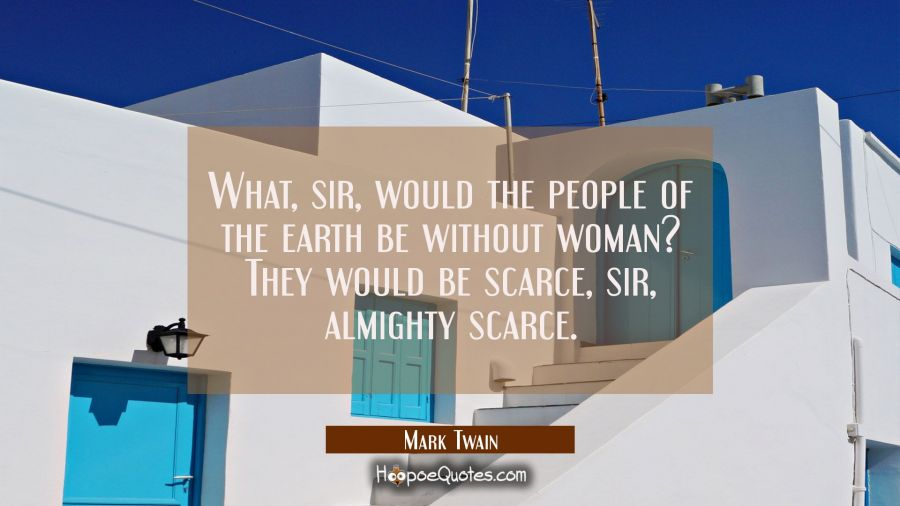 What sir would the people of the earth be without woman? They would be scarce sir almighty scarce. Mark Twain Quotes