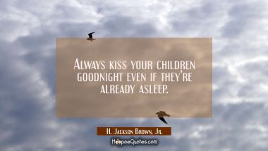 Always kiss your children goodnight even if they're already asleep.