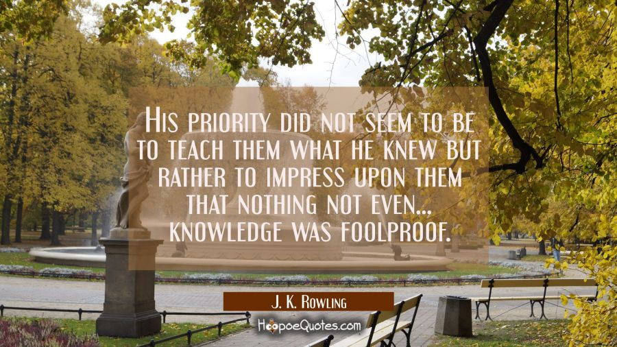 His priority did not seem to be to teach them what he knew but rather to impress upon them that not J. K. Rowling Quotes