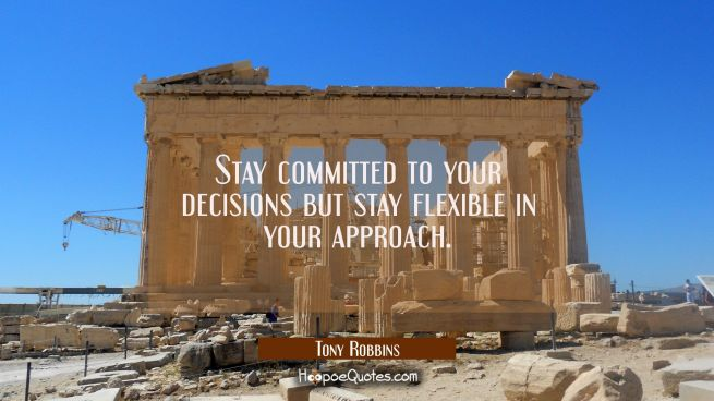 Stay committed to your decisions but stay flexible in your approach.