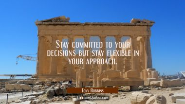Stay committed to your decisions but stay flexible in your approach. Tony Robbins Quotes