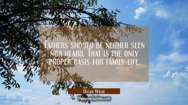 Fathers should be neither seen nor heard. That is the only proper basis for family life.