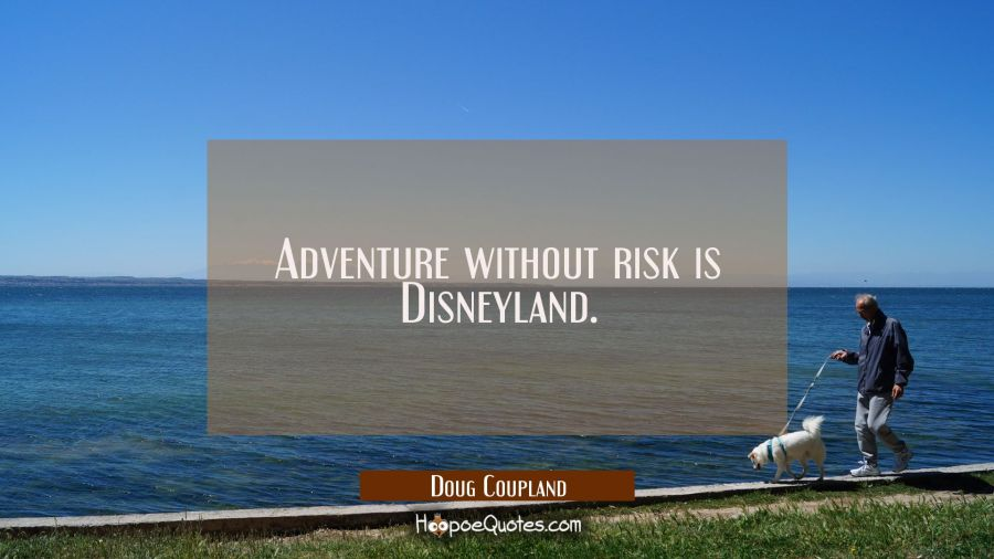 Adventure without risk is Disneyland. Doug Coupland Quotes