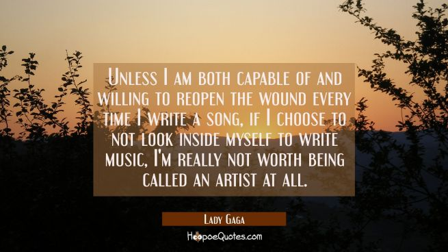 Unless I am both capable of and willing to reopen the wound every time I write a song if I choose t