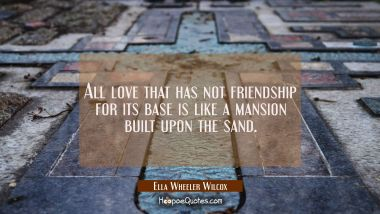 All love that has not friendship for its base is like a mansion built upon the sand.