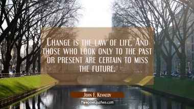 Change is the law of life. And those who look only to the past or present are certain to miss the f