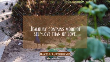 Jealousy contains more of self-love than of love. Francois de La Rochefoucauld Quotes