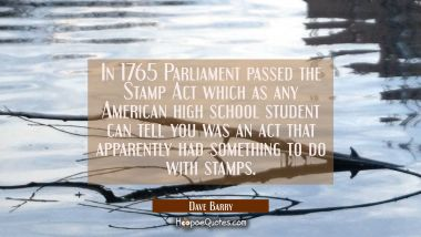 In 1765 Parliament passed the Stamp Act which as any American high school student can tell you was Dave Barry Quotes