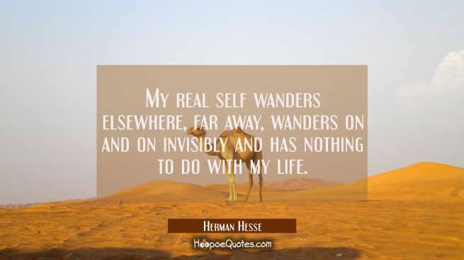My real self wanders elsewhere, far away, wanders on and on invisibly and has nothing to do with my life.