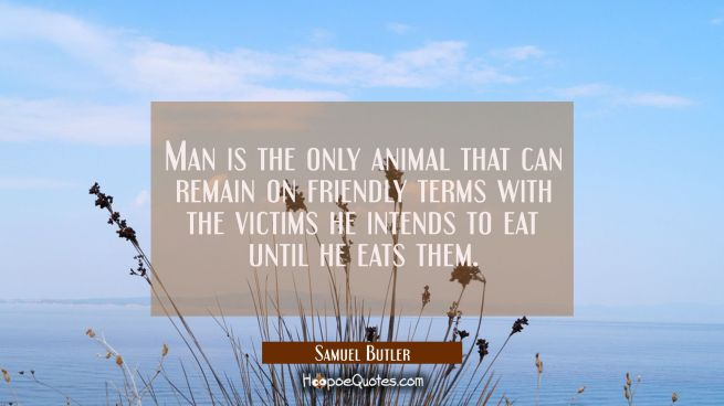 Man is the only animal that can remain on friendly terms with the victims he intends to eat until h