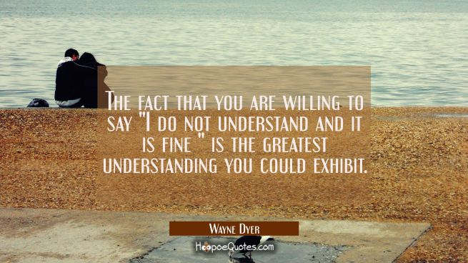 "The fact that you are willing to say ""I do not understand and it is fine "" is the greatest understa"