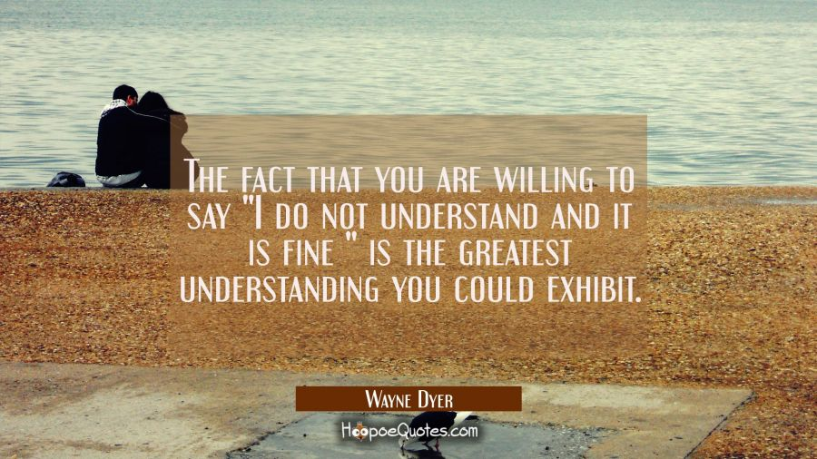"The fact that you are willing to say ""I do not understand and it is fine "" is the greatest understa Wayne Dyer Quotes"