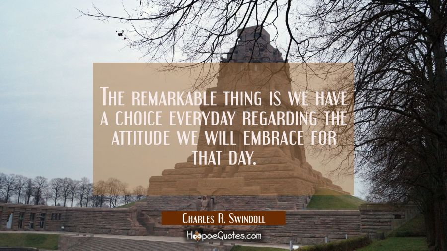 The remarkable thing is we have a choice everyday regarding the attitude we will embrace for that d Charles R. Swindoll Quotes