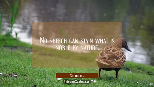 No speech can stain what is noble by nature.