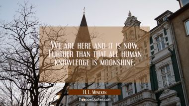 We are here and it is now. Further than that all human knowledge is moonshine.