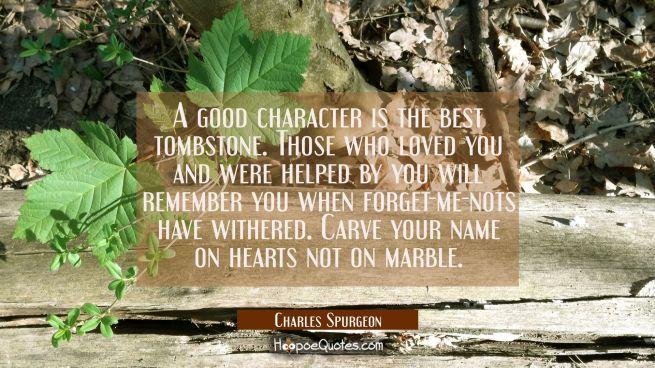 A good character is the best tombstone. Those who loved you and were helped by you will remember yo