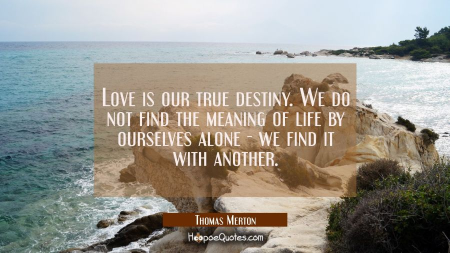 Love is our true destiny. We do not find the meaning of life by ourselves alone - we find it with a Thomas Merton Quotes