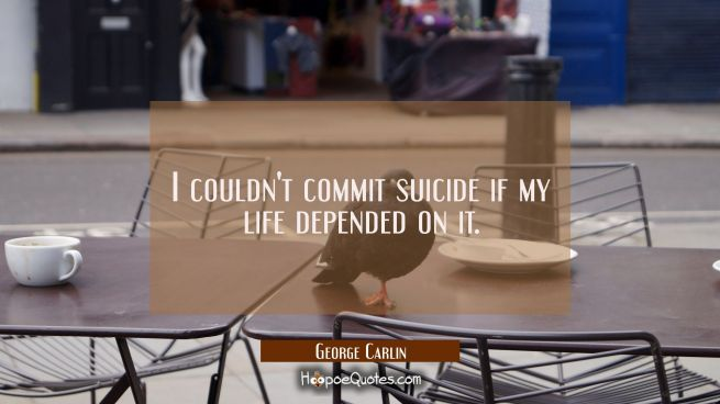 I couldn't commit suicide if my life depended on it