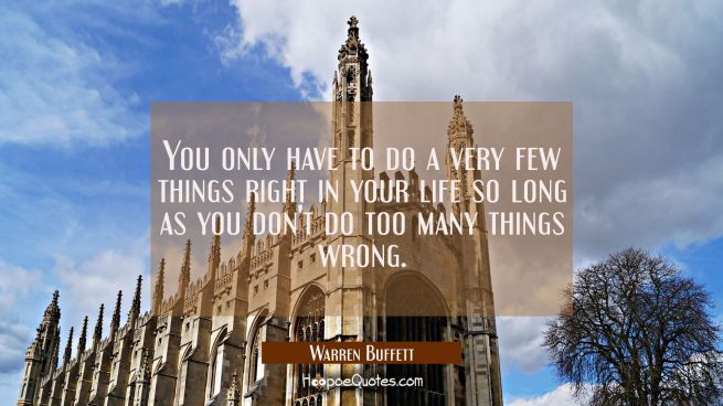 You only have to do a very few things right in your life so long as you don't do too many things wr