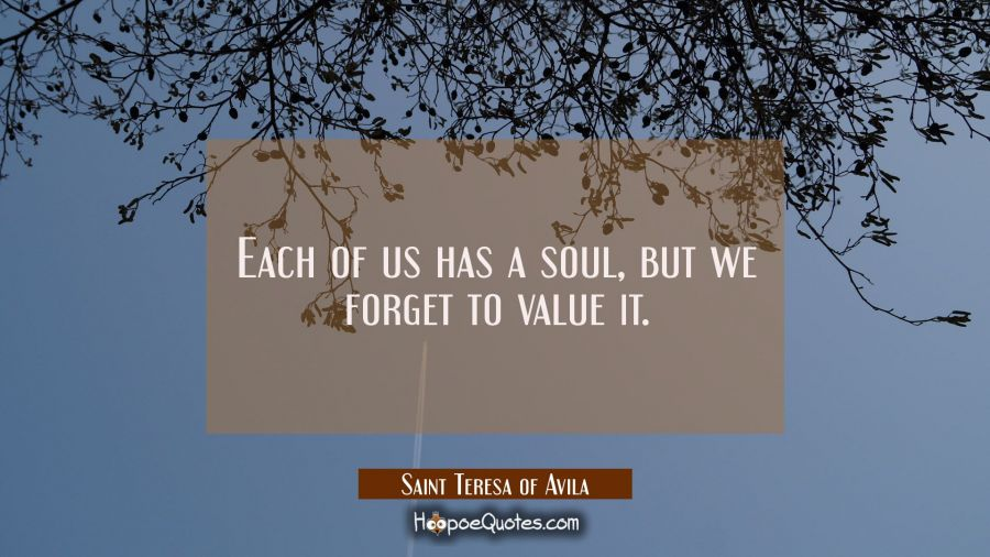 Each of us has a soul but we forget to value it. Saint Teresa of Avila Quotes