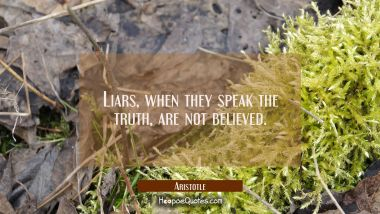 Liars when they speak the truth are not believed. Aristotle Quotes