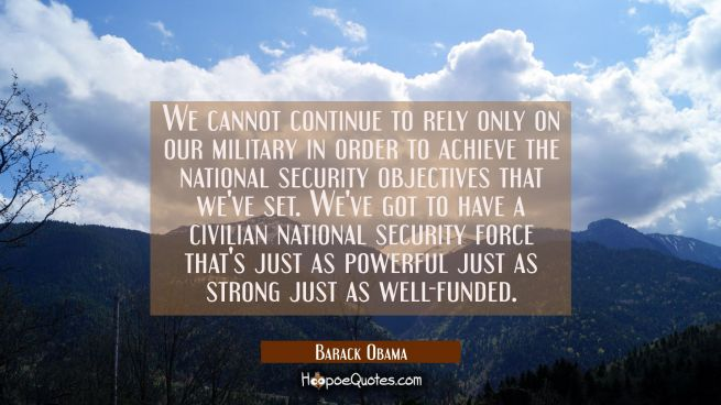 We cannot continue to rely only on our military in order to achieve the national security objective