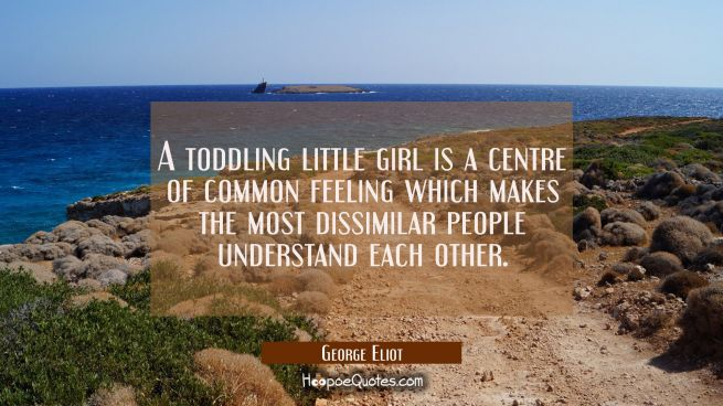 A toddling little girl is a centre of common feeling which makes the most dissimilar people underst