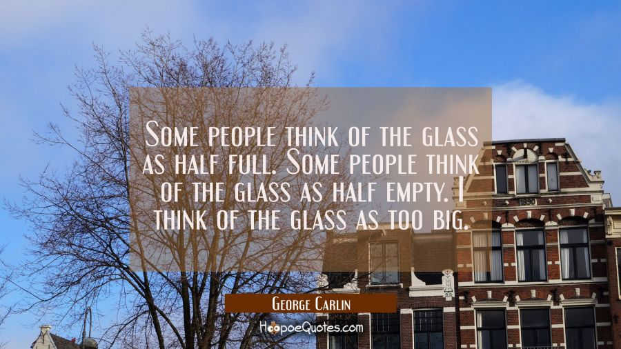 Some people think of the glass as half full. Some people think of the glass as half empty. I think George Carlin Quotes