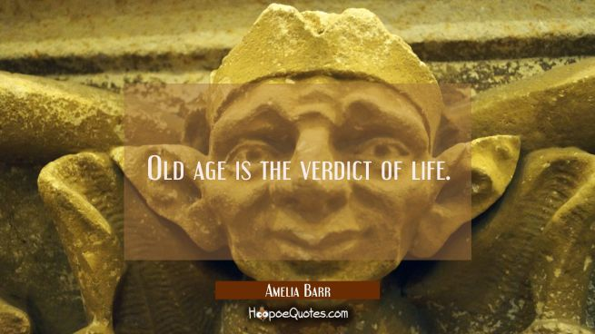 Old age is the verdict of life.