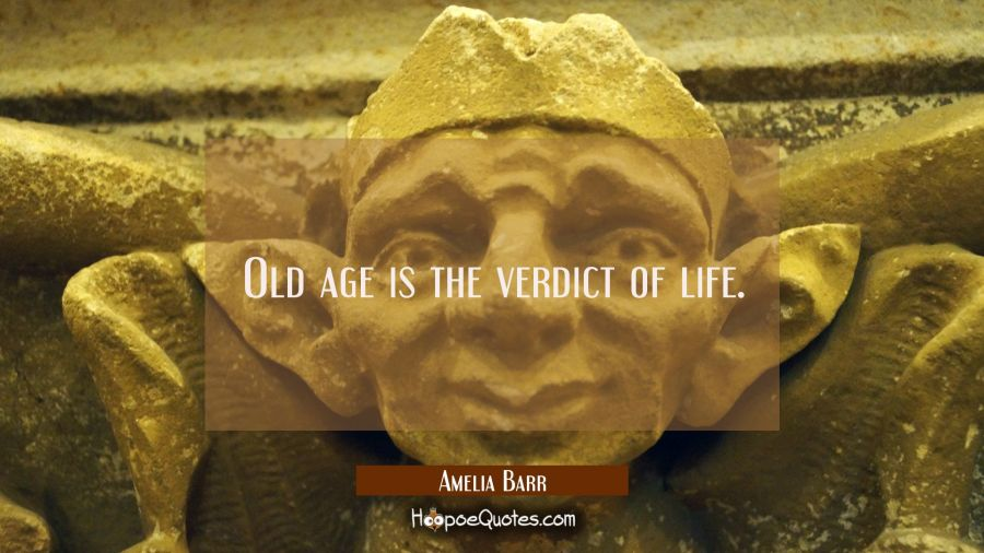 Old age is the verdict of life. Amelia Barr Quotes