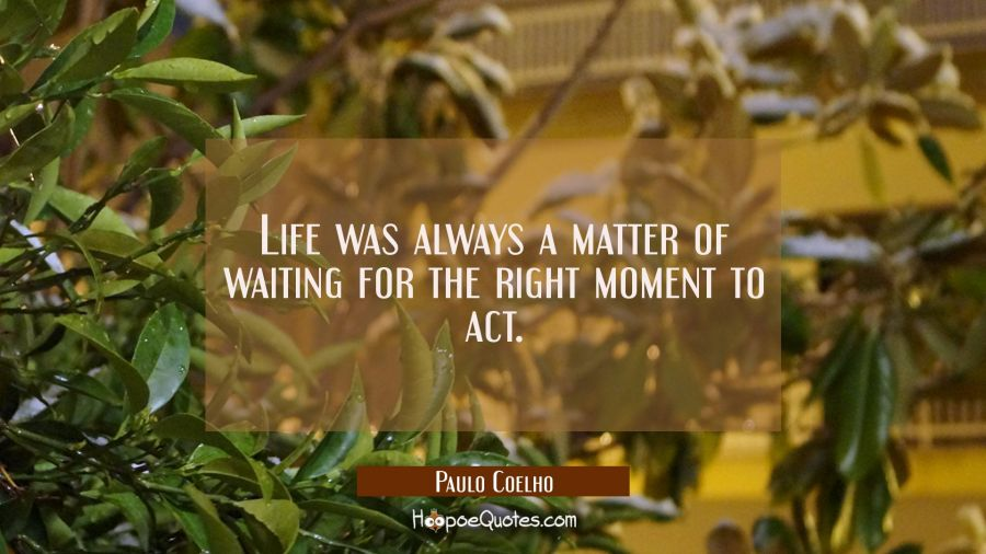 Life was always a matter of waiting for the right moment to act. Paulo Coelho Quotes