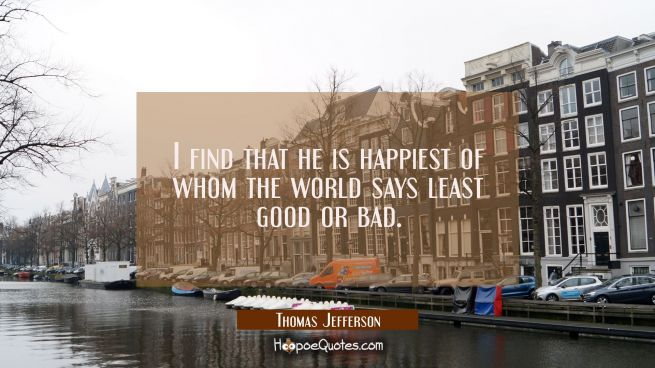 I find that he is happiest of whom the world says least good or bad.