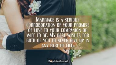 Marriage is a serious corroboration of your promise of love to your companion or wife to be. My best wishes for both of you to never give up in any part of life. Wedding Quotes