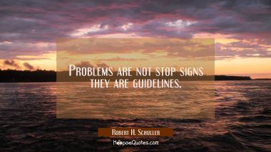 Problems are not stop signs they are guidelines.