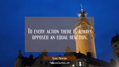 To every action there is always opposed an equal reaction.
