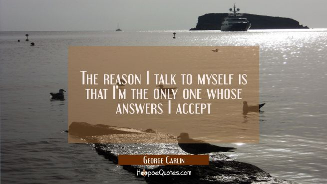 The reason I talk to myself is that I'm the only one whose answers I accept