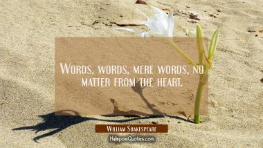 Words words mere words no matter from the heart.