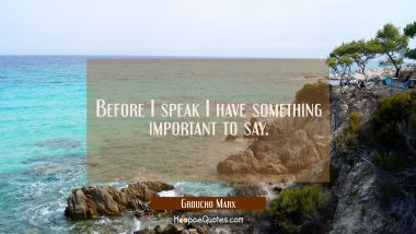 Before I speak I have something important to say. Groucho Marx Quotes
