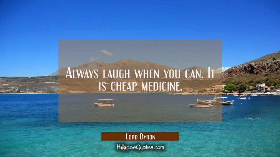 Always laugh when you can. It is cheap medicine. Lord Byron Quotes