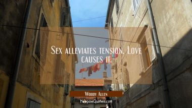 Sex alleviates tension. Love causes it. Woody Allen Quotes