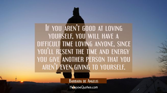If you aren't good at loving yourself you will have a difficult time loving anyone since you'll res
