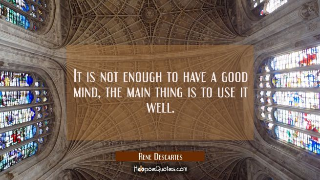It is not enough to have a good mind, the main thing is to use it well.