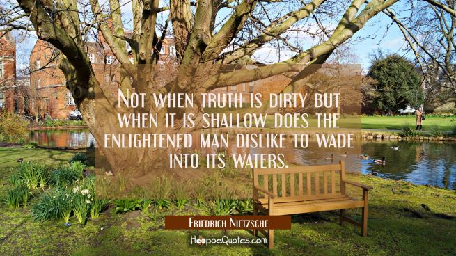 Not when truth is dirty but when it is shallow does the enlightened man dislike to wade into its wa